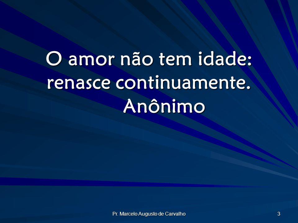 Pr. Marcelo Augusto de Carvalho 3 O amor não tem idade: renasce continuamente. Anônimo