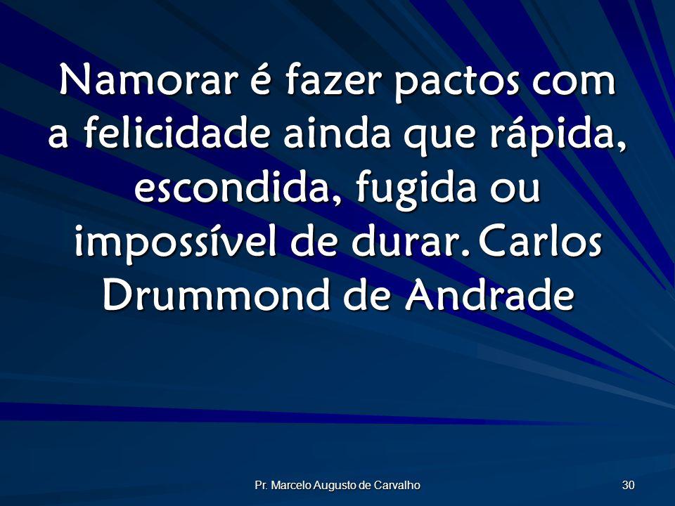 Pr. Marcelo Augusto de Carvalho 30 Namorar é fazer pactos com a felicidade ainda que rápida, escondida, fugida ou impossível de durar.Carlos Drummond