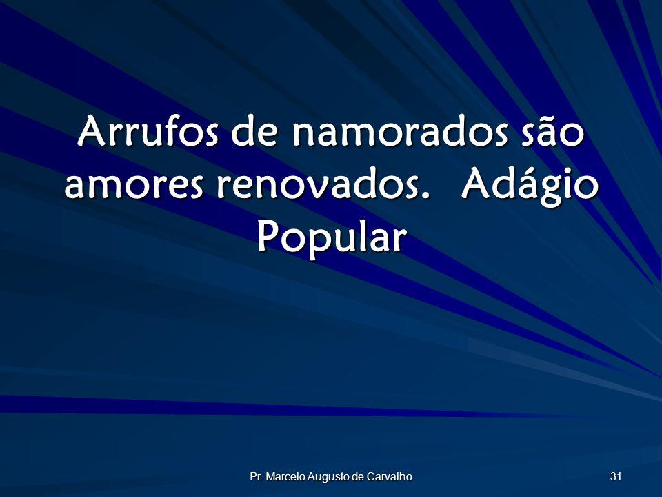 Pr. Marcelo Augusto de Carvalho 31 Arrufos de namorados são amores renovados.Adágio Popular