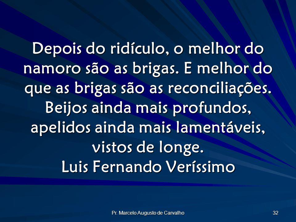 Pr. Marcelo Augusto de Carvalho 32 Depois do ridículo, o melhor do namoro são as brigas. E melhor do que as brigas são as reconciliações. Beijos ainda