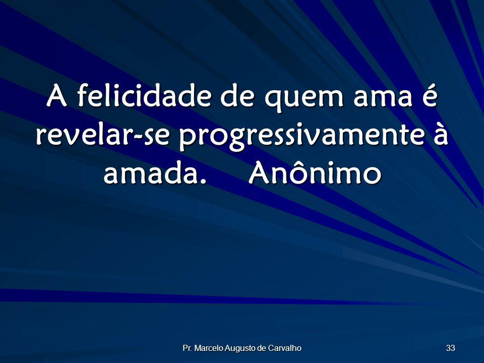 Pr. Marcelo Augusto de Carvalho 33 A felicidade de quem ama é revelar-se progressivamente à amada.Anônimo