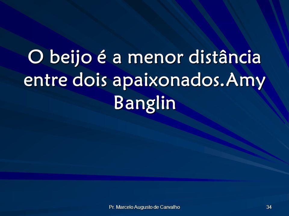 Pr. Marcelo Augusto de Carvalho 34 O beijo é a menor distância entre dois apaixonados.Amy Banglin