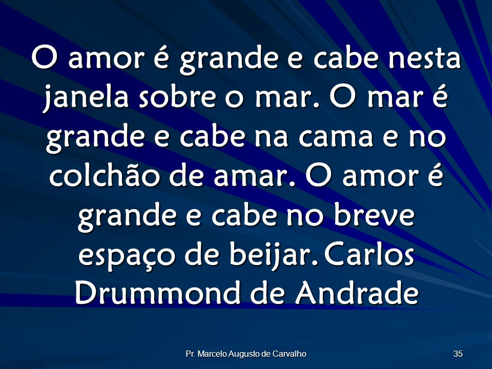 Pr. Marcelo Augusto de Carvalho 35 O amor é grande e cabe nesta janela sobre o mar. O mar é grande e cabe na cama e no colchão de amar. O amor é grand