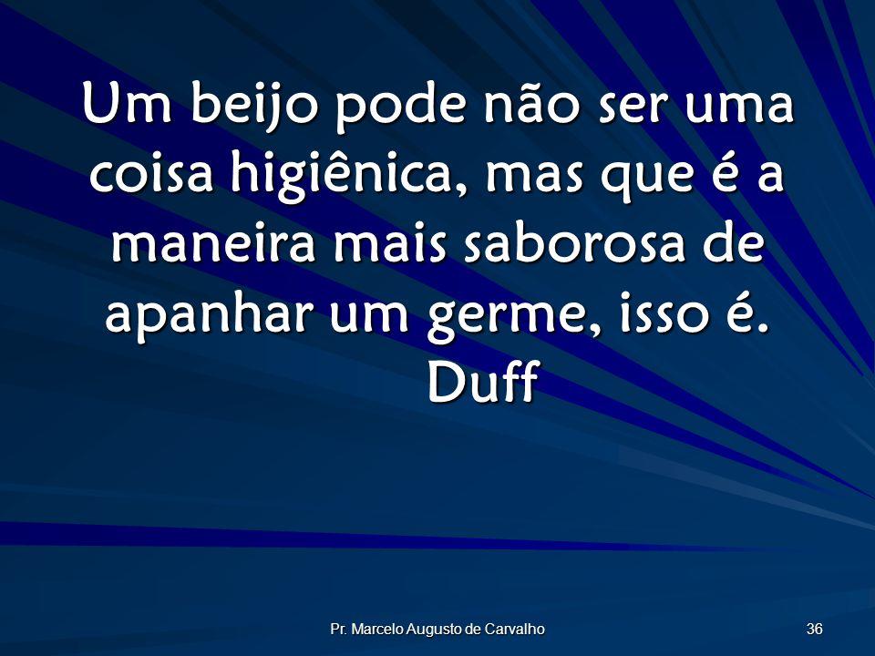 Pr. Marcelo Augusto de Carvalho 36 Um beijo pode não ser uma coisa higiênica, mas que é a maneira mais saborosa de apanhar um germe, isso é. Duff