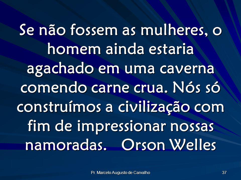Pr. Marcelo Augusto de Carvalho 37 Se não fossem as mulheres, o homem ainda estaria agachado em uma caverna comendo carne crua. Nós só construímos a c