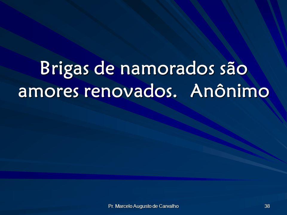 Pr. Marcelo Augusto de Carvalho 38 Brigas de namorados são amores renovados.Anônimo