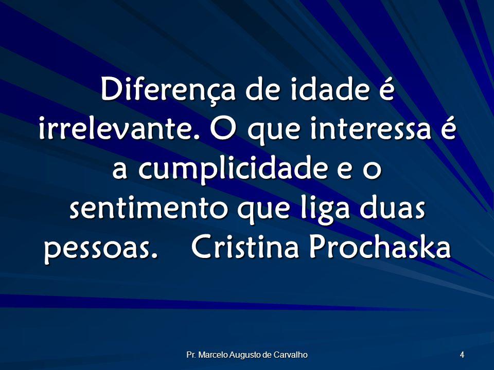 Pr. Marcelo Augusto de Carvalho 4 Diferença de idade é irrelevante. O que interessa é a cumplicidade e o sentimento que liga duas pessoas.Cristina Pro
