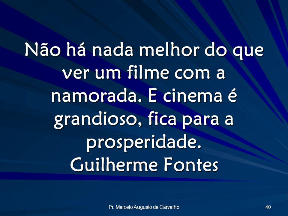 Pr. Marcelo Augusto de Carvalho 40 Não há nada melhor do que ver um filme com a namorada. E cinema é grandioso, fica para a prosperidade. Guilherme Fo