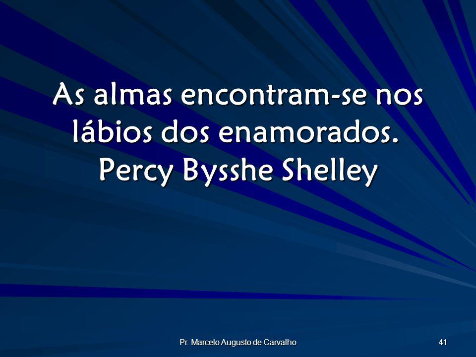 Pr. Marcelo Augusto de Carvalho 41 As almas encontram-se nos lábios dos enamorados. Percy Bysshe Shelley