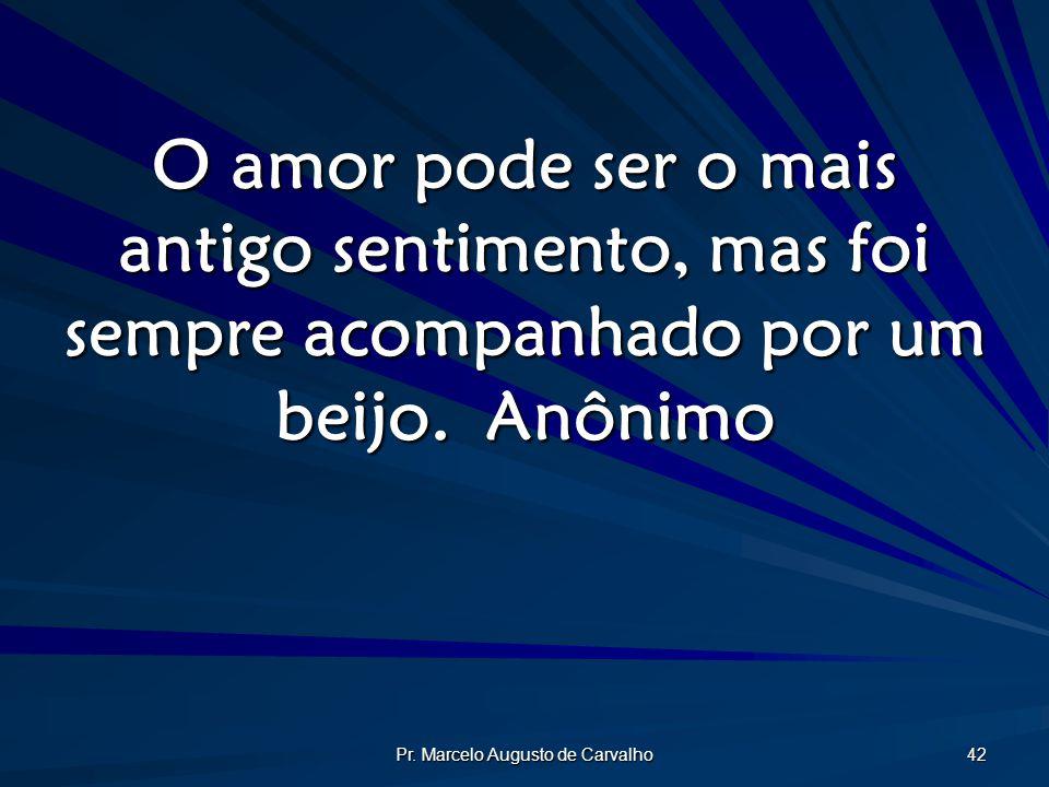 Pr. Marcelo Augusto de Carvalho 42 O amor pode ser o mais antigo sentimento, mas foi sempre acompanhado por um beijo.Anônimo