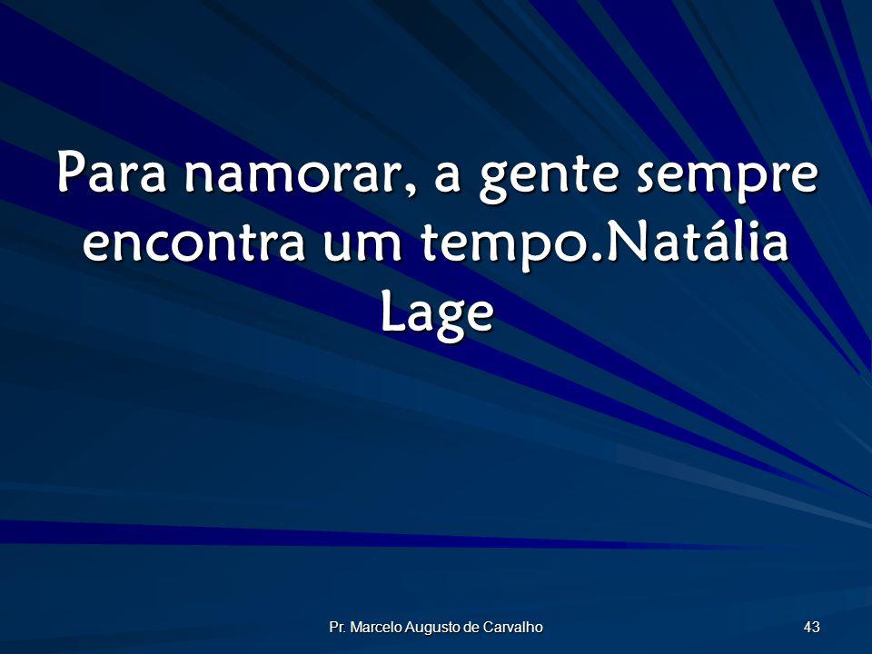 Pr. Marcelo Augusto de Carvalho 43 Para namorar, a gente sempre encontra um tempo.Natália Lage