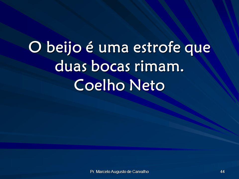 Pr. Marcelo Augusto de Carvalho 44 O beijo é uma estrofe que duas bocas rimam. Coelho Neto