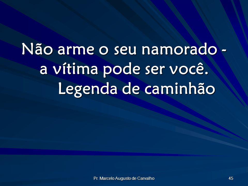 Pr.Marcelo Augusto de Carvalho 45 Não arme o seu namorado - a vítima pode ser você.