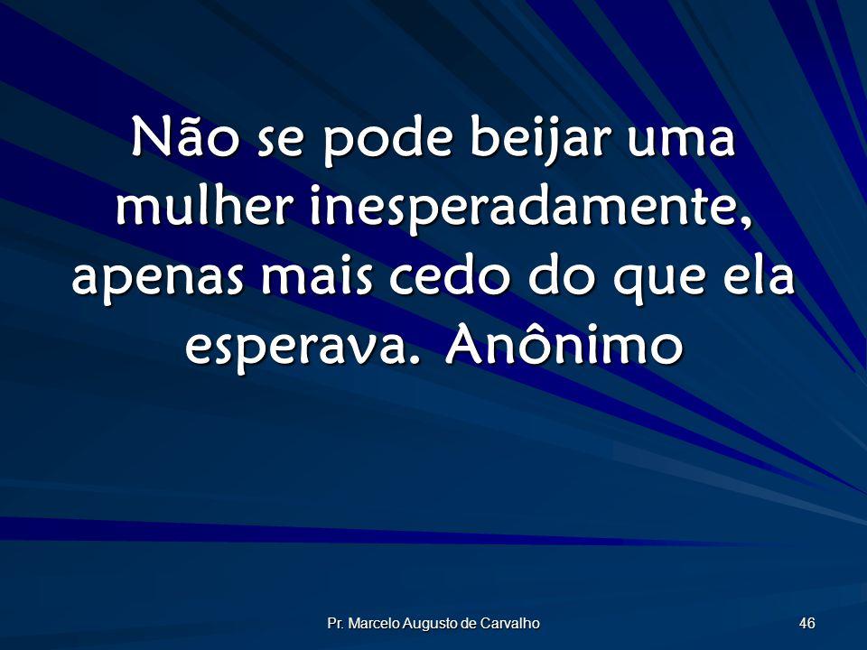 Pr. Marcelo Augusto de Carvalho 46 Não se pode beijar uma mulher inesperadamente, apenas mais cedo do que ela esperava.Anônimo