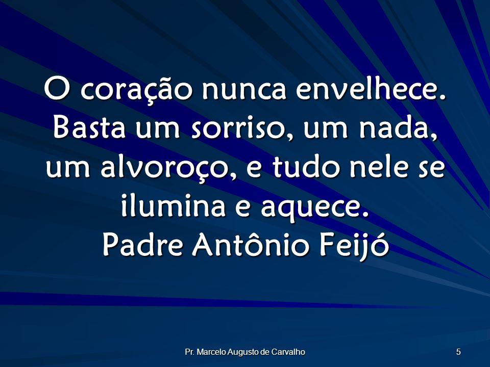 Pr. Marcelo Augusto de Carvalho 5 O coração nunca envelhece. Basta um sorriso, um nada, um alvoroço, e tudo nele se ilumina e aquece. Padre Antônio Fe
