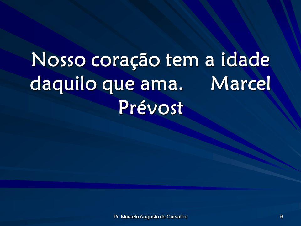 Pr. Marcelo Augusto de Carvalho 6 Nosso coração tem a idade daquilo que ama.Marcel Prévost