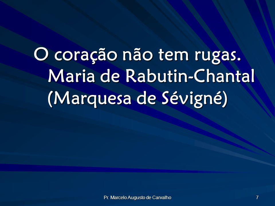 Pr. Marcelo Augusto de Carvalho 7 O coração não tem rugas. Maria de Rabutin-Chantal (Marquesa de Sévigné)