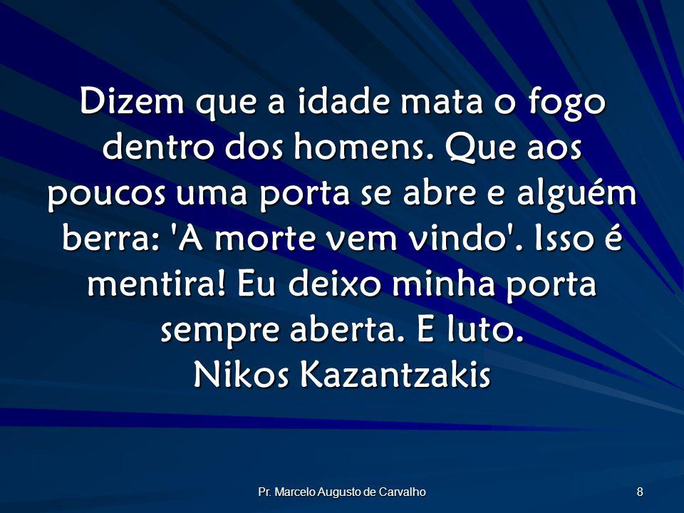 Pr. Marcelo Augusto de Carvalho 8 Dizem que a idade mata o fogo dentro dos homens. Que aos poucos uma porta se abre e alguém berra: 'A morte vem vindo