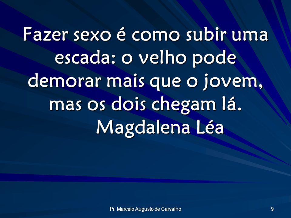 Pr. Marcelo Augusto de Carvalho 9 Fazer sexo é como subir uma escada: o velho pode demorar mais que o jovem, mas os dois chegam lá. Magdalena Léa