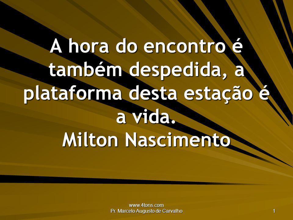 www.4tons.com Pr. Marcelo Augusto de Carvalho 1 A hora do encontro é também despedida, a plataforma desta estação é a vida. Milton Nascimento