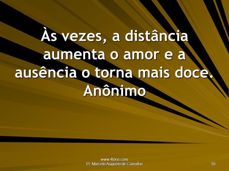 www.4tons.com Pr. Marcelo Augusto de Carvalho 10 Às vezes, a distância aumenta o amor e a ausência o torna mais doce. Anônimo