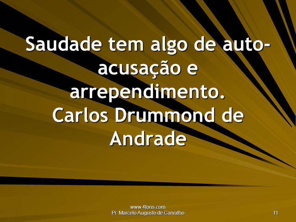www.4tons.com Pr. Marcelo Augusto de Carvalho 11 Saudade tem algo de auto- acusação e arrependimento. Carlos Drummond de Andrade