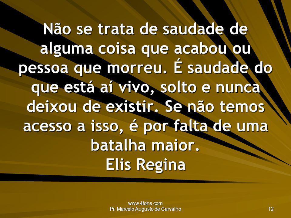 www.4tons.com Pr. Marcelo Augusto de Carvalho 12 Não se trata de saudade de alguma coisa que acabou ou pessoa que morreu. É saudade do que está aí viv