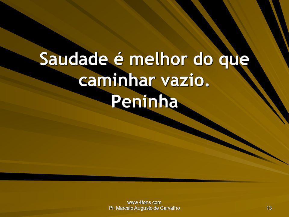 www.4tons.com Pr. Marcelo Augusto de Carvalho 13 Saudade é melhor do que caminhar vazio. Peninha