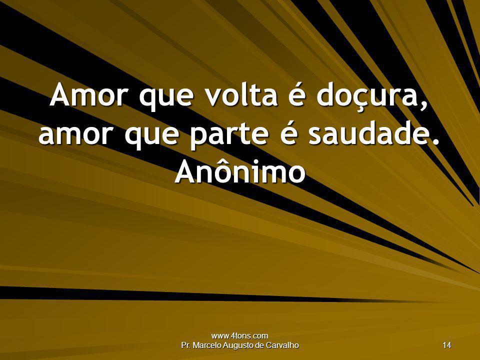 www.4tons.com Pr. Marcelo Augusto de Carvalho 14 Amor que volta é doçura, amor que parte é saudade. Anônimo