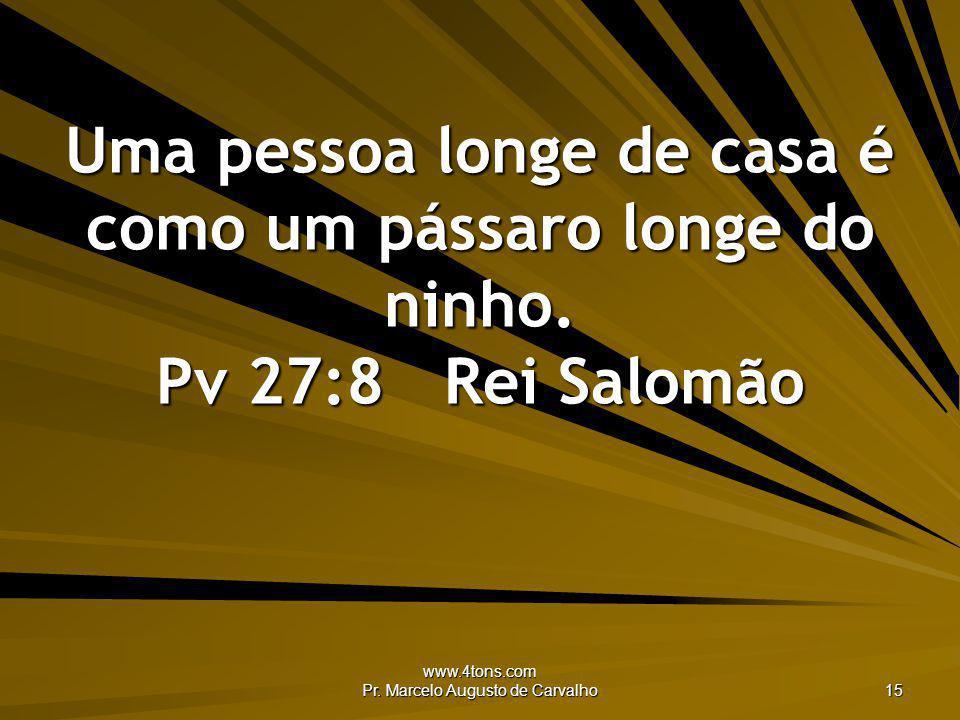 www.4tons.com Pr. Marcelo Augusto de Carvalho 15 Uma pessoa longe de casa é como um pássaro longe do ninho. Pv 27:8Rei Salomão