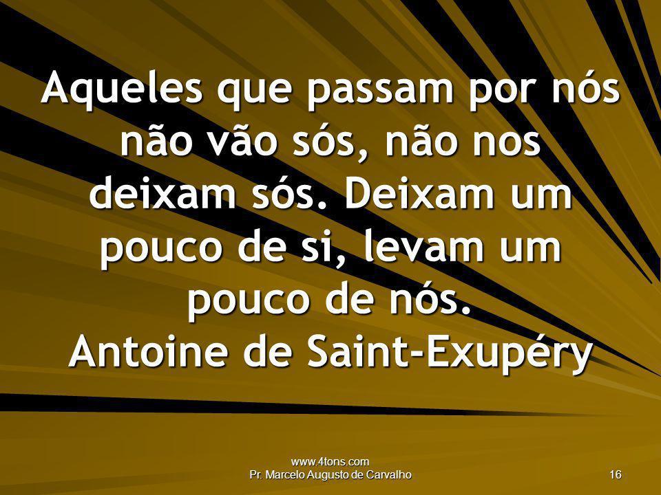 www.4tons.com Pr. Marcelo Augusto de Carvalho 16 Aqueles que passam por nós não vão sós, não nos deixam sós. Deixam um pouco de si, levam um pouco de