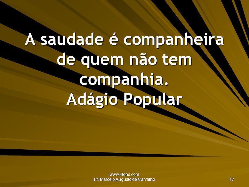 www.4tons.com Pr. Marcelo Augusto de Carvalho 17 A saudade é companheira de quem não tem companhia. Adágio Popular