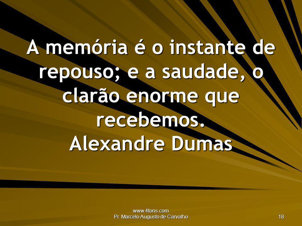 www.4tons.com Pr. Marcelo Augusto de Carvalho 18 A memória é o instante de repouso; e a saudade, o clarão enorme que recebemos. Alexandre Dumas