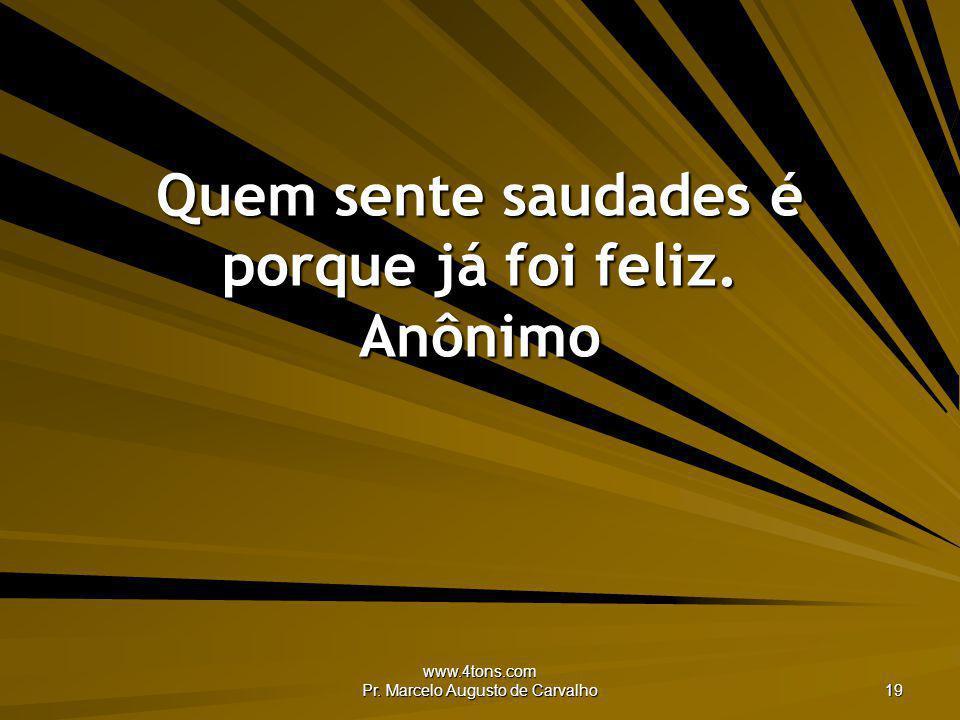 www.4tons.com Pr. Marcelo Augusto de Carvalho 19 Quem sente saudades é porque já foi feliz. Anônimo