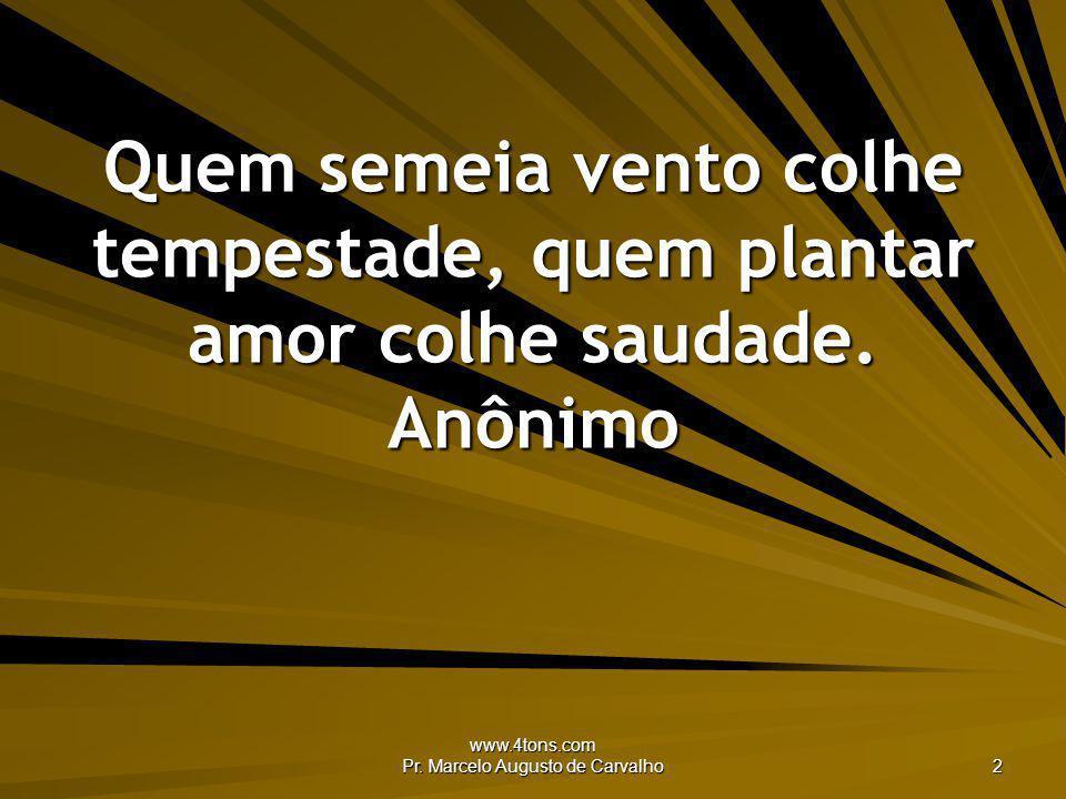 www.4tons.com Pr. Marcelo Augusto de Carvalho 2 Quem semeia vento colhe tempestade, quem plantar amor colhe saudade. Anônimo