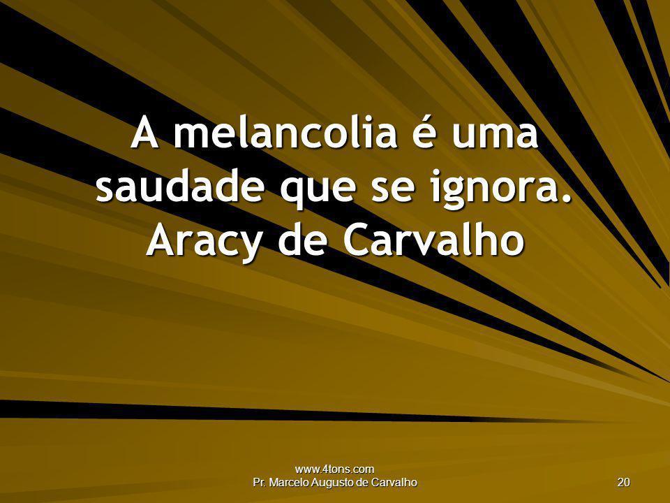 www.4tons.com Pr. Marcelo Augusto de Carvalho 20 A melancolia é uma saudade que se ignora. Aracy de Carvalho