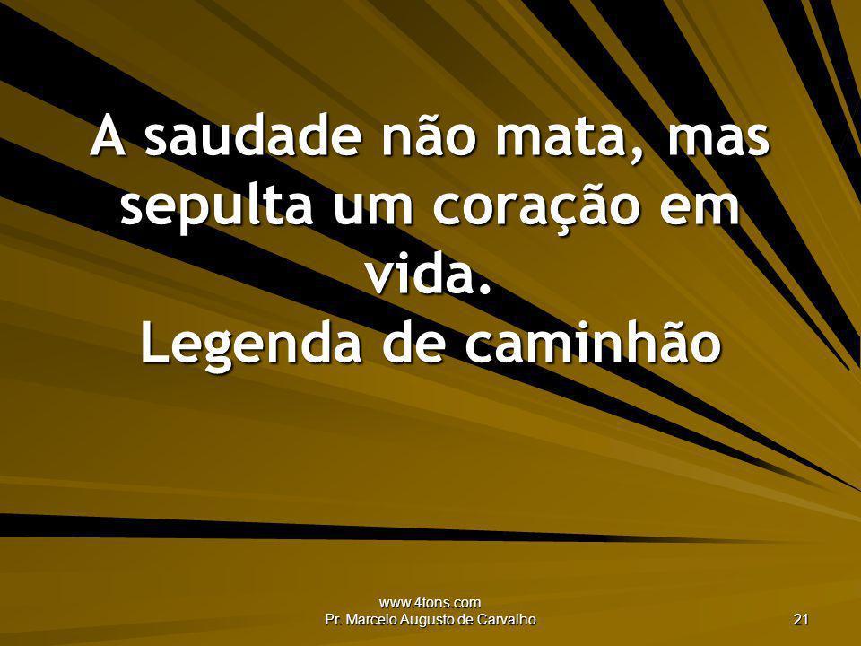 www.4tons.com Pr. Marcelo Augusto de Carvalho 21 A saudade não mata, mas sepulta um coração em vida. Legenda de caminhão