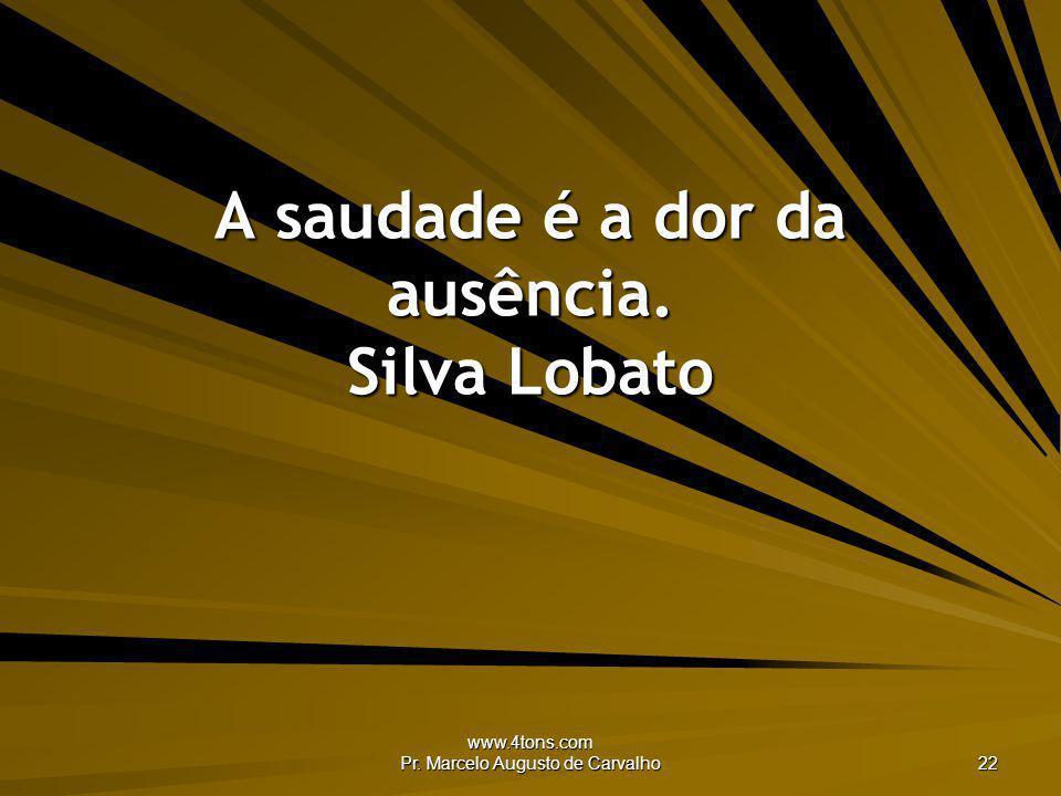 www.4tons.com Pr. Marcelo Augusto de Carvalho 22 A saudade é a dor da ausência. Silva Lobato