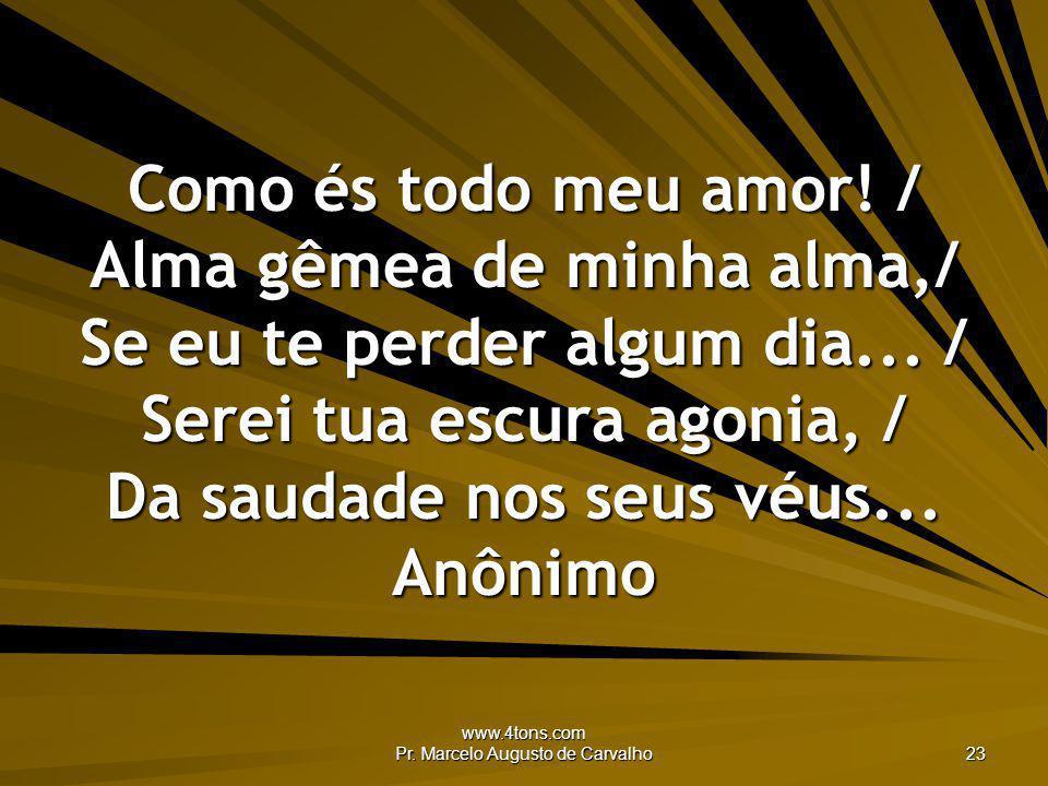 www.4tons.com Pr. Marcelo Augusto de Carvalho 23 Como és todo meu amor! / Alma gêmea de minha alma,/ Se eu te perder algum dia... / Serei tua escura a