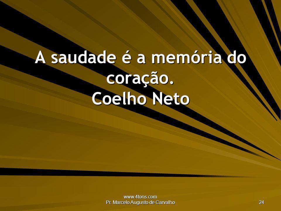 www.4tons.com Pr. Marcelo Augusto de Carvalho 24 A saudade é a memória do coração. Coelho Neto