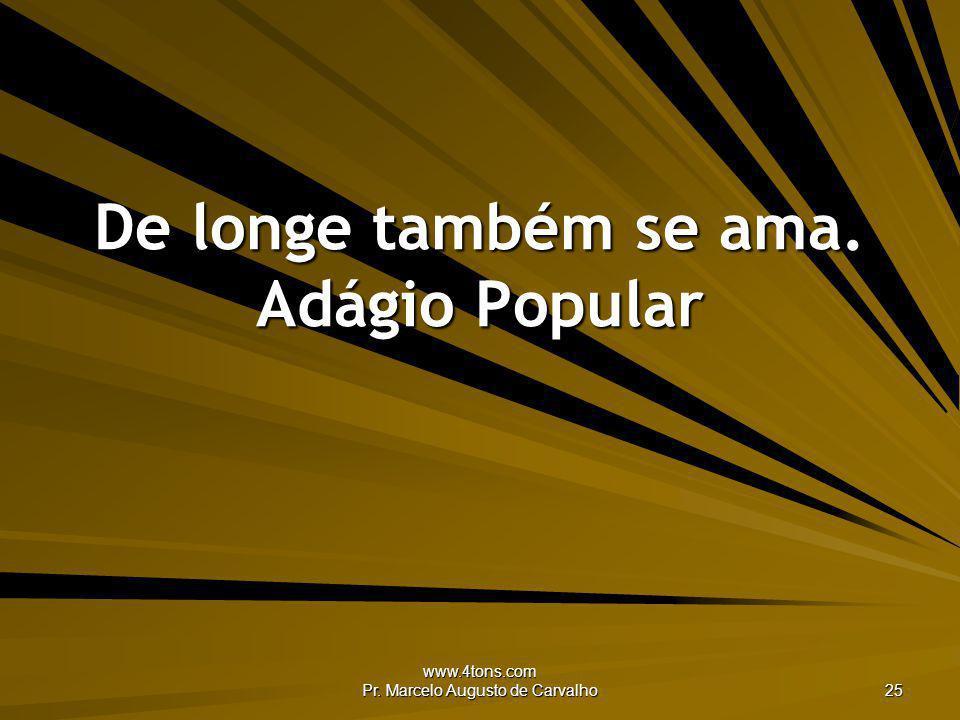 www.4tons.com Pr. Marcelo Augusto de Carvalho 25 De longe também se ama. Adágio Popular