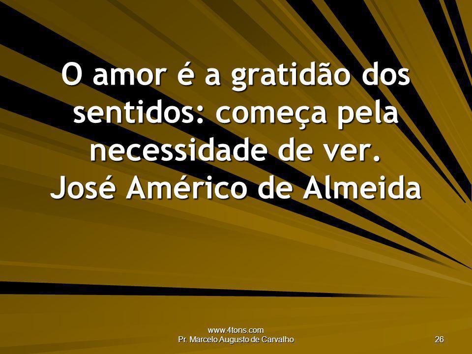 www.4tons.com Pr. Marcelo Augusto de Carvalho 26 O amor é a gratidão dos sentidos: começa pela necessidade de ver. José Américo de Almeida