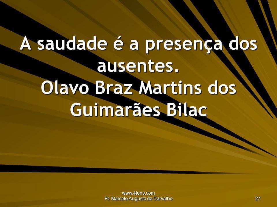 www.4tons.com Pr. Marcelo Augusto de Carvalho 27 A saudade é a presença dos ausentes. Olavo Braz Martins dos Guimarães Bilac