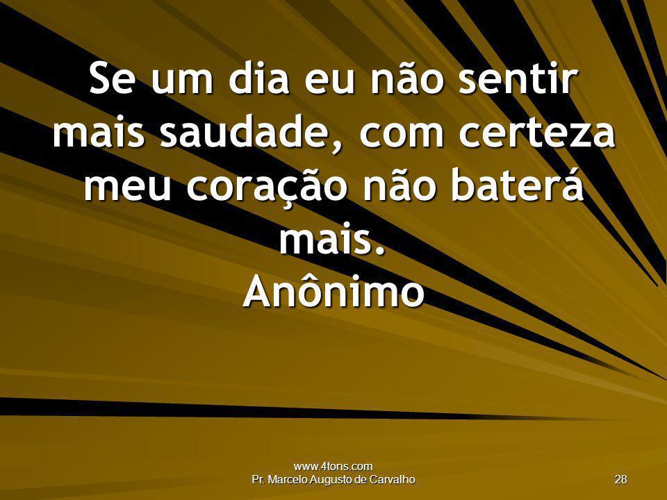 www.4tons.com Pr. Marcelo Augusto de Carvalho 28 Se um dia eu não sentir mais saudade, com certeza meu coração não baterá mais. Anônimo