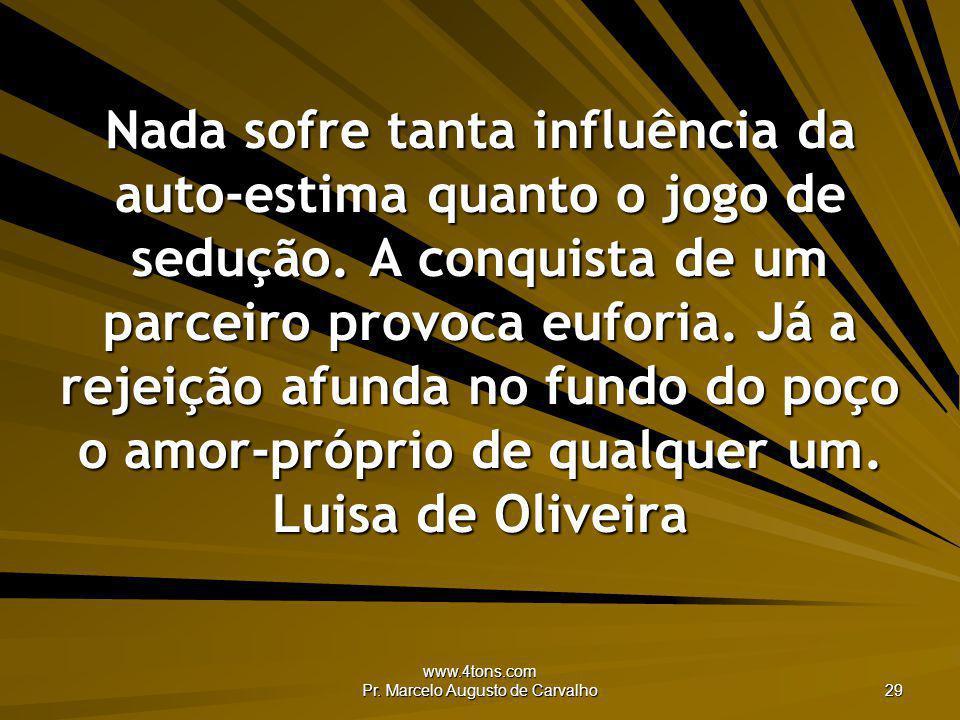 www.4tons.com Pr. Marcelo Augusto de Carvalho 29 Nada sofre tanta influência da auto-estima quanto o jogo de sedução. A conquista de um parceiro provo