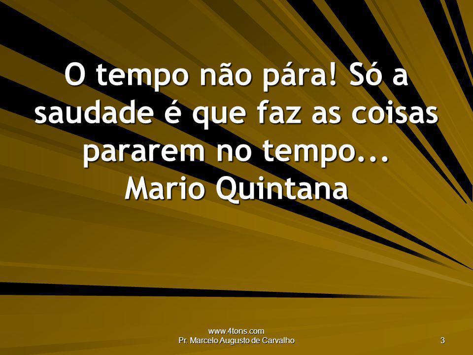 www.4tons.com Pr. Marcelo Augusto de Carvalho 3 O tempo não pára! Só a saudade é que faz as coisas pararem no tempo... Mario Quintana