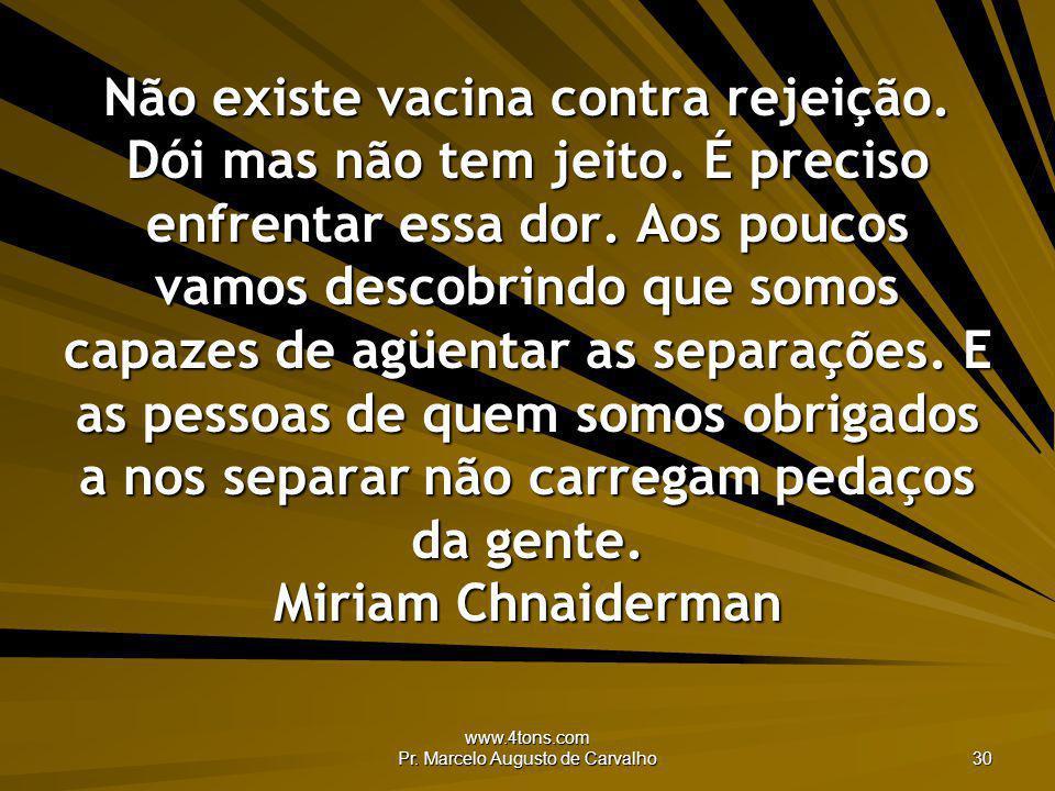 www.4tons.com Pr. Marcelo Augusto de Carvalho 30 Não existe vacina contra rejeição. Dói mas não tem jeito. É preciso enfrentar essa dor. Aos poucos va