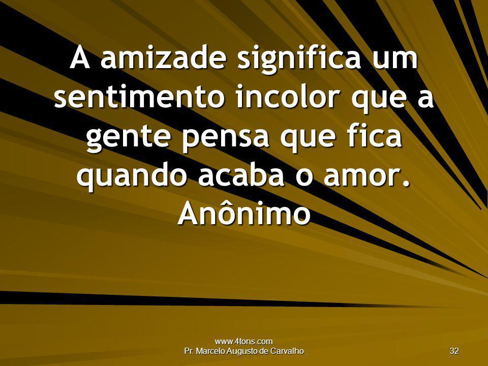 www.4tons.com Pr. Marcelo Augusto de Carvalho 32 A amizade significa um sentimento incolor que a gente pensa que fica quando acaba o amor. Anônimo