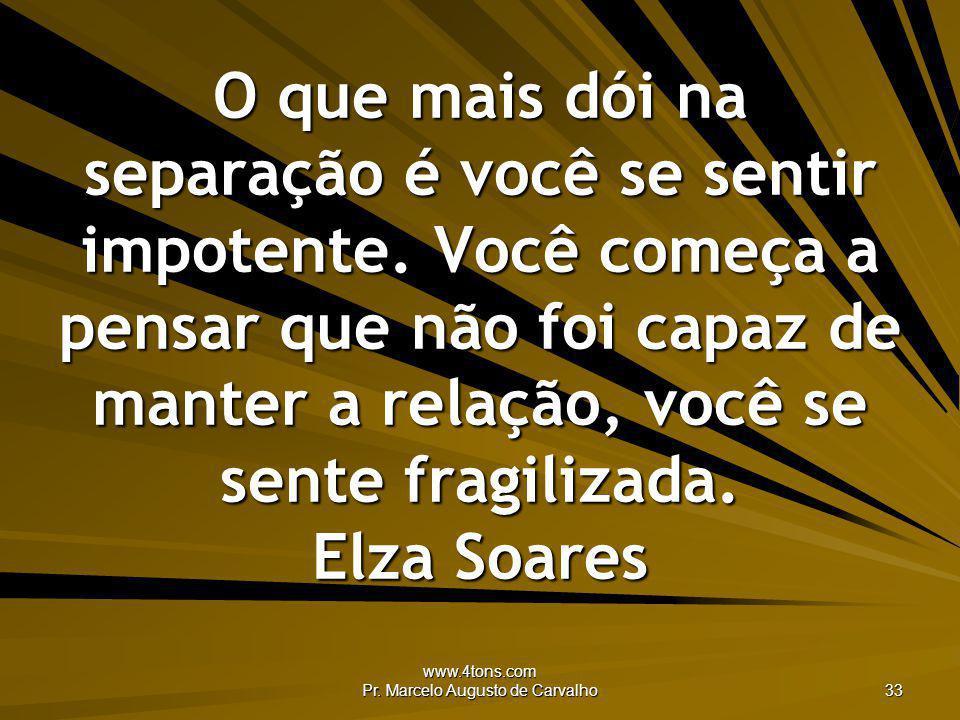 www.4tons.com Pr. Marcelo Augusto de Carvalho 33 O que mais dói na separação é você se sentir impotente. Você começa a pensar que não foi capaz de man