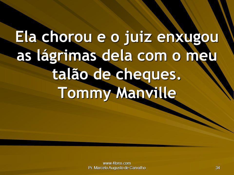 www.4tons.com Pr. Marcelo Augusto de Carvalho 34 Ela chorou e o juiz enxugou as lágrimas dela com o meu talão de cheques. Tommy Manville